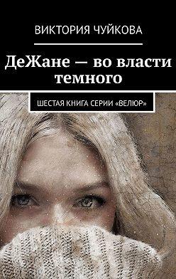 Виктория Чуйкова - ДеЖане– вовласти темного. Шестая книга серии «ВеЛюр»
