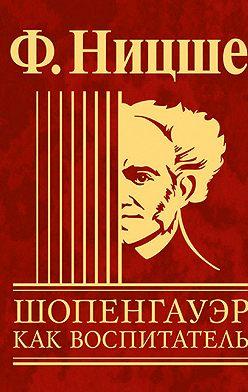Фридрих Ницше - Шопенгауэр как воспитатель