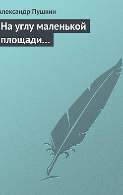 Александр Пушкин - На углу маленькой площади...