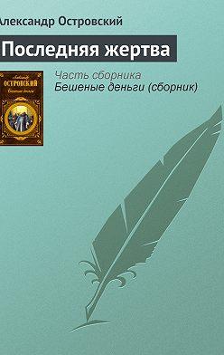 Александр Островский - Последняя жертва