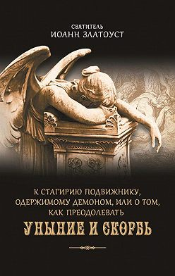 Святитель Иоанн Златоуст - К Стагирию подвижнику, одержимому демоном, или О том, как преодолевать уныние и скорбь