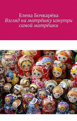 Елена Бочкарёва - Взгляд на матрёшку изнутри самой матрёшки