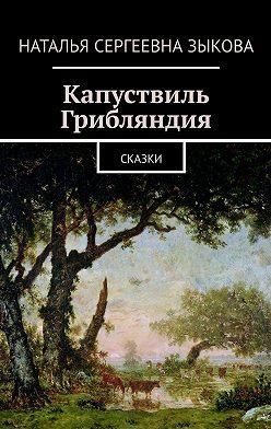 Наталья Зыкова - Капуствиль. Грибляндия. Сказки