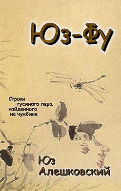 Юз Алешковский - Юз-Фу. Строки гусиного пера, найденного начужбине