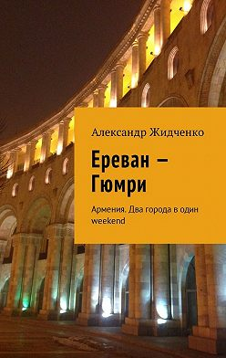 Александр Жидченко - Ереван – Гюмри. Армения. Два города водин weekend