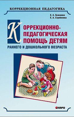 Елена Екжанова - Коррекционно-педагогическая помощь детям раннего и дошкольного возраста с неярко выраженными отклонениями в развитии