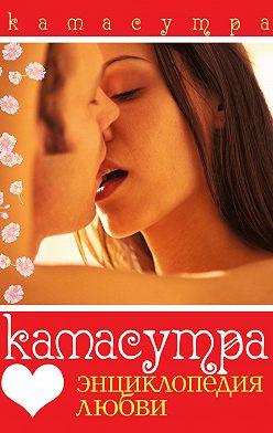 Неустановленный автор - Камасутра. Энциклопедия любви