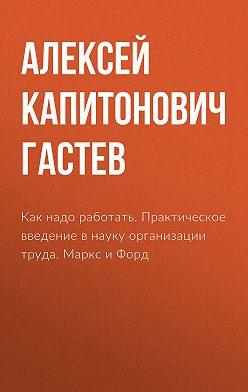 Алексей Гастев - Как надо работать. Практическое введение в науку организации труда. Маркс и Форд