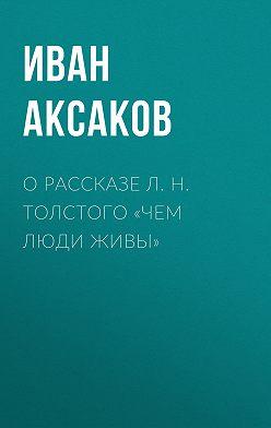Иван Аксаков - О рассказе Л.Н.Толстого «Чем люди живы»