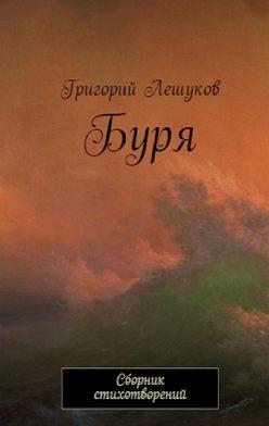 Григорий Лешуков - Буря. Сборник стихотворений