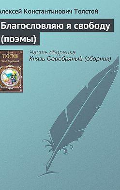 Алексей Толстой - Благословляю я свободу (поэмы)