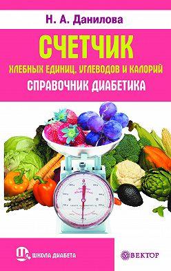 Наталья Данилова - Счетчик хлебных единиц, углеводов и калорий. Справочник диабетика