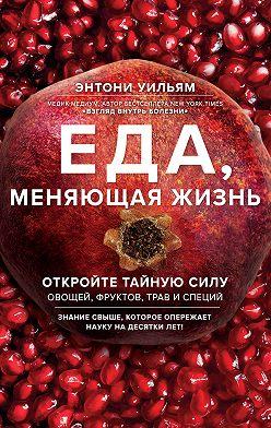 Энтони Уильям - Еда, меняющая жизнь. Откройте тайную силу овощей, фруктов, трав и специй