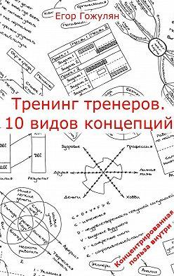 Егор Гожулян - Тренинг тренеров. 10видов концепций