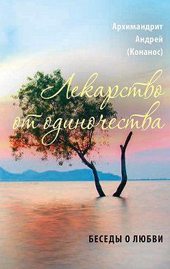 архимандрит Андрей Конанос - Лекарство от одиночества. Беседы о любви