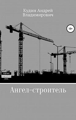 Андрей Кудин - Ангел-строитель