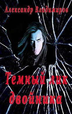 Александр Владимиров - Темный лик двойника