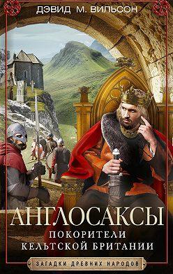 Дэвид Вильсон - Англосаксы. Покорители кельтской Британии
