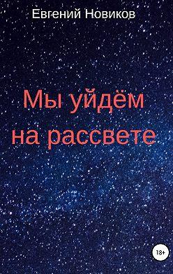 Евгений Новиков - Мы уйдём на рассвете