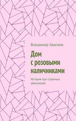Владимир Зангиев - Дом срозовыми наличниками. История про странных обитателей