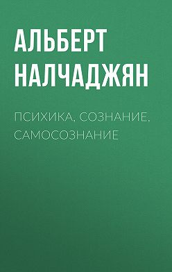 Альберт Налчаджян - Психика, сознание, самосознание