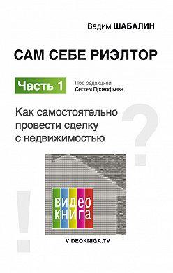 Вадим Шабалин - Сам себе риэлтор. Как самостоятельно провести сделку с недвижимостью
