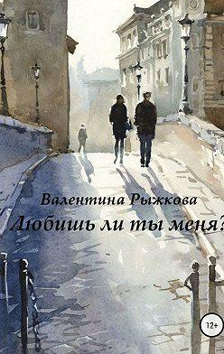 Валентина Рыжкова - Любишь ли ты меня?