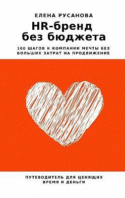 Елена Русанова - HR-бренд без бюджета. 100 шагов к компании мечты без больших затрат на продвижение
