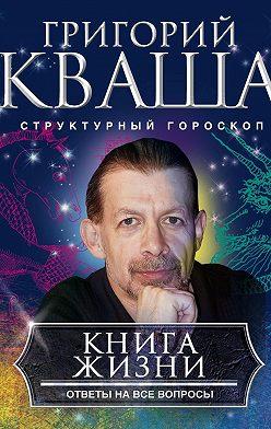 Григорий Кваша - Книга жизни. Ответы на все вопросы