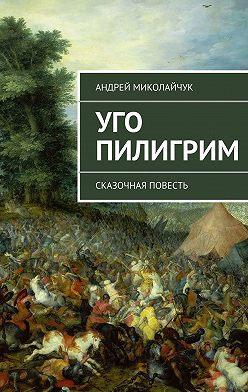 Андрей Миколайчук - Уго Пилигрим. сказочная повесть