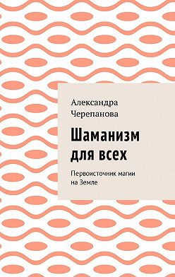 Александра Черепанова - Шаманизм для всех. Первоисточник магии наЗемле