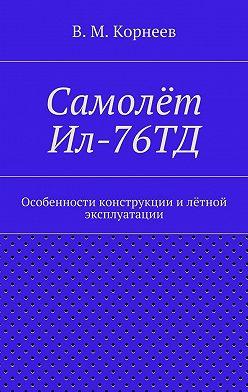 В. Корнеев - Самолёт Ил-76ТД. Особенности конструкции илётной эксплуатации