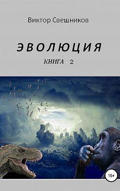 Виктор Свешников - ЭВОЛЮЦИЯ. Книга 2