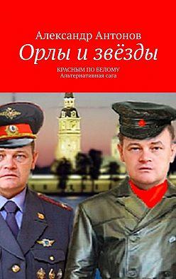 Александр Антонов - Орлы и звёзды. Красным по белому. Альтернативнаясага