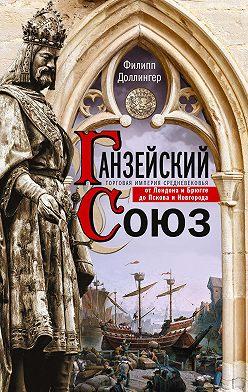 Филипп Доллингер - Ганзейский союз. Торговая империя Средневековья от Лондона и Брюгге до Пскова и Новгорода