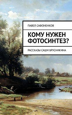 Павел Сафоненков - Кому нужен фотосинтез? Рассказы Саши Брусникина