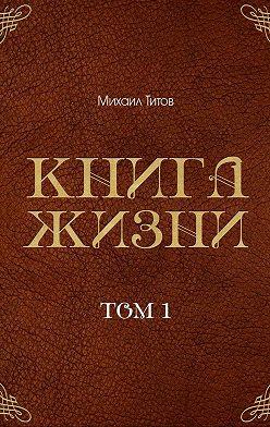 Михаил Титов - Книга жизни. Том 1