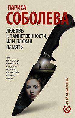 Лариса Соболева - Любовь к таинственности, или Плохая память