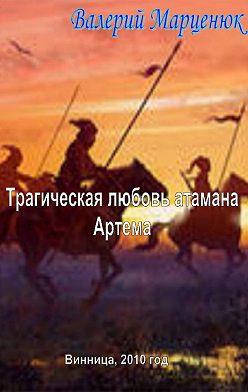 Валерий Марценюк - Трагическая любовь атамана Артема