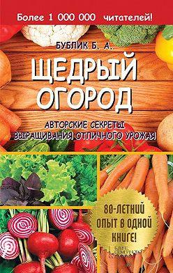 Борис Бублик - Щедрый огород. Авторские секреты выращивания отличного урожая