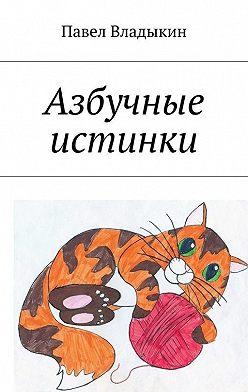 Павел Владыкин - Азбучные истинки. Стихи для детей