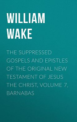 William Wake - The suppressed Gospels and Epistles of the original New Testament of Jesus the Christ, Volume 7, Barnabas
