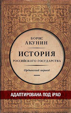 Борис Акунин - Часть Азии. История Российского государства. Ордынский период (адаптирована под iPad)
