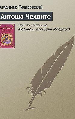 Владимир Гиляровский - Антоша Чехонте