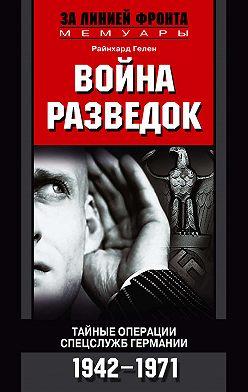 Райнхард Гелен - Война разведок. Тайные операции спецслужб Германии. 1942-1971