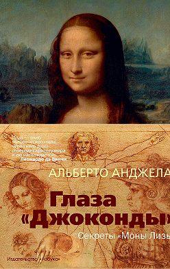 Альберто Анджела - Глаза «Джоконды». Секреты «Моны Лизы»