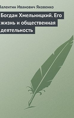 Валентин Яковенко - Богдан Хмельницкий. Его жизнь и общественная деятельность