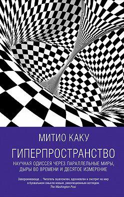 Митио Каку - Гиперпространство: Научная одиссея через параллельные миры, дыры во времени и десятое измерение