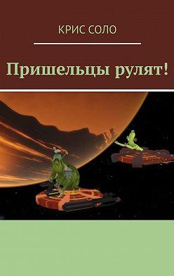 Крис Соло - Пришельцы рулят!