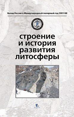 Коллектив авторов - Строение и история развития литосферы